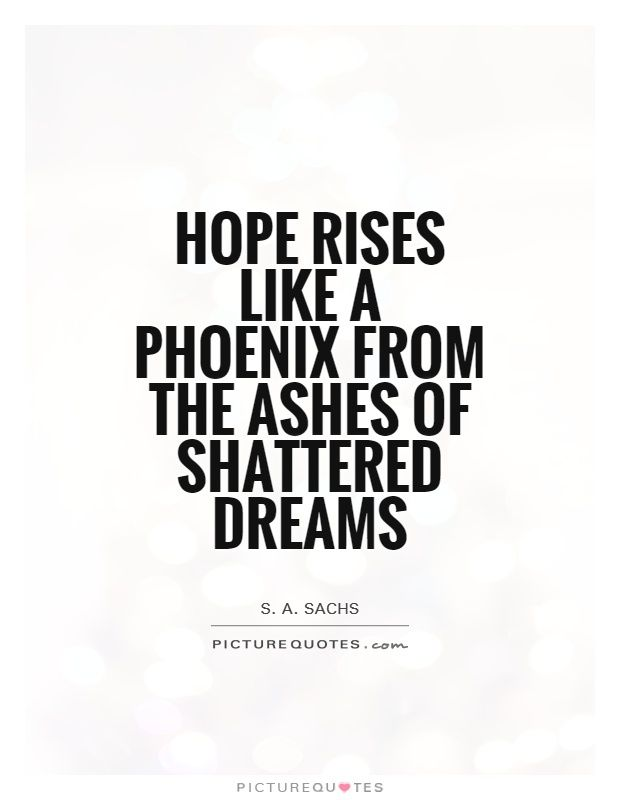 Hope-rises-like-a-phoenix-from-the-ashes-of-shattered-dreams.-S.-A.-Sachs